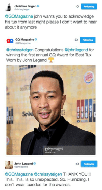 chrissy is me as a wife but also john is me as a celebrity: christine teigen  Following  @chrissyteigen  @GQMagazine john wants you to acknowledge  his tux from last night please l don't want to hear  about it anymore   GQ Magazine  Following  @GQMagazine  @chrissyteigen Congratulations @johnlegend for  winning the first annual GQ Award for Best Tux  Worn by John Legend  gettyimages  Mike Windel   I Following  John Legend  @johnlegend  @GQMagazine @chrissyteigen THANK YOU!!!  This. This. Is so unexpected. So. Humbling.  don't wear tuxedos for the awards. chrissy is me as a wife but also john is me as a celebrity