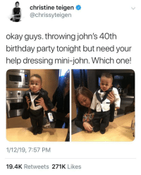 Surprising his dad with a mini version of himself for his 40th birthday ❤️: christine teigen O  @chrissyteigen  okay guys. throwing john's 40th  birthday party tonight but need your  help dressing mini-john. Which one!  1/12/19, 7:57 PM  19.4K Retweets 271K Likes Surprising his dad with a mini version of himself for his 40th birthday ❤️
