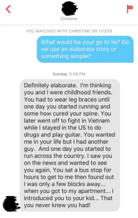 Her bio said willing to lie about where we met. Solid movie reference.: Christine  YOU MATCHED WITH CHRISTINE ON 1/13/19  What would be your go to lie? Do  we use an elaborate story or  something simple?  Sunday 5:58 PM  Definitely elaborate. l'm thinking  vou and I were childhood friends  You had to wear leg braces until  one day you started running and  some how cured your spine. You  later went off to fight in Vietnam  while I stayed in the US to do  drugs and play guitar. You wanted  me in your life but I had another  guy. And one day you started to  run across the country. I saw you  on the news and wanted to see  you again. You sat a bus stop for  hours to get to me then found out  I was only a few blocks away  when you got to my apartment... I  introduced you to your kid... That  vou never knew you had! Her bio said willing to lie about where we met. Solid movie reference.