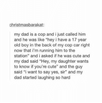 "Cars, Christmas, and Cute: christmas barakat:  my dad is a cop and i just called him  and he was like ""hey i have a 17 year  old boy in the back of my cop car right  now that i'm running him to the  station"" and i asked if he was cute and  my dad said ""Hey, my daughter wants  to know if you're cute"" and the guy  said ""i want to say yes, sir"" and my  dad started laughing so hard is he cute? https://t.co/s1kN9m2dLj"