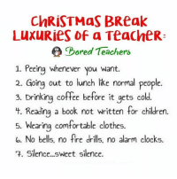 Clock, Clothes, and Comfortable: ChRISTMas BReak  LuxuRies of a Teache R:  Pored Teachers  1. Peeing whenever you want.  2. Going out to lunch like normal people.  3. Drinking coffee before it gets cold.  Lt. Reading a book not written for children.  5. Wearing comfortable clothes.  la. No bells, no fire drills, no alarm clocks.  3. Silence...sweet silence. Life is good right now! 😎 Check us out at BoredTeachers.com!