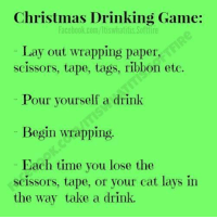 Lay's, Memes, and 🤖: Christmas Drinking Game:  facebook.com/ltiswhatitis Softlire  Lay out wrapping paper,  scissors, tape, tags, ribbon etc.  Pour yourself a drink  Begin wrapping  Each time you lose the  scissors, tape, or your cat lays in  the way take a drink.