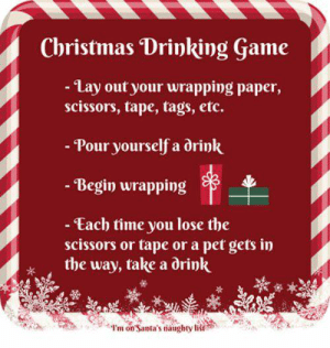 scissors: Christmas Drinking Game  - Lay out your wrapping paper,  scissors, tape, tags, etc.  - Pour yourself a drink  - Begin wrapping  - Each time you lose the  scissors or tape or a pet gets in  the way, take a drink  I'm on Santa's naughty list