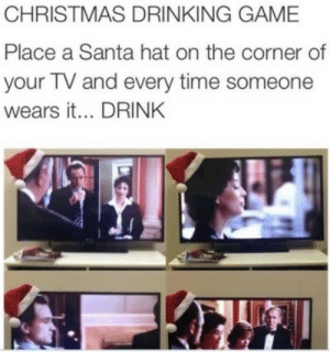 the corner: CHRISTMAS DRINKING GAME  Place a Santa hat on the corner of  your TV and every time someone  wears it... DRINK