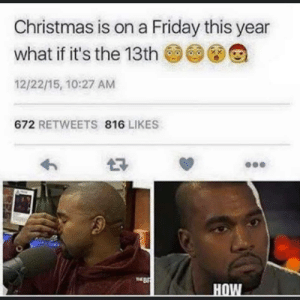 Logic [deleted]: Christmas is on a Friday this year  what if it's the 13th  12/22/15, 10:27 AM  672 RETWEETS 816 LIKES  THE B  HOW Logic [deleted]