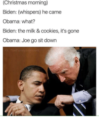 Christmas, Cookies, and Obama: (Christmas morning)  Biden: (whispers) he came  Obama: what?  Biden: the milk & cookies, it's gone  Obama: Joe go sit down me irl