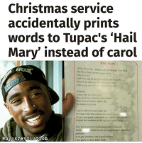"@Regrann from @theankhlife - A Christmas carol service in the Sri Lankan capital of Colombo has accidentally printed out the lyrics to late rapper Tupac Shakur's 'Hail Mary' in its programme instead of the 15th century Catholic prayer. The mix-up occurred at the 2016 Catholic Joy to the World Festival at the city's Nelum Pokuna Theatre during one of Sri Lanka's largest Christmas celebrations earlier this month. Instead of finding the words ""Hail Mary, full of grace, the Lord is with thee"" the carol singers were invited to reflect on the 1997 song's themes of mortality, violence and sex and whether they wanted to ""ride or die."" l Some of the lyrics probably inappropriate for a Catholic service include: ""I ain't a killer, but don't push me-Revenge is like the sweetest joy next to gettin' p****"" and ""...Mama told me never stop until I bust a nut-""F*** the world if they can't adjust, it's just as well, Hail Mary.""@Dagenius_Jay33 Dagenius_Jay33 ( •_•) ∫\ \____( •_•) _∫∫ _∫∫ɯ \ \ dageniuscomedy jay funny reblog retweet follow follow followme followers follower nyc newyork queensnyc nycqueens nycbrooklyn followhim lmao comment comments commentbelow popular instagood iphonesia nyc instamood picoftheday bestoftheday: Christmas service  accidentally prints  words to Tupac's ""Hail  Mary' instead of carol  HAIL MARY  Makaveli in this. Killuminati, all through your body  The blow's like a twelve gauge shotty  Uhh, feel me!  And God said he should send his one son  en To lead the wild into the crys of the man  Follow me, cat my  med and my fiesh  [Chorus]  Come with me, Hail Mary  Run quick see, what do we have here  Now, do you want to ride or die  La dadada, la la la la  l ain't a killer but don't push me  Revenge is like the sweetest joy next togettin  Picture paragraphs unloaded, wisc wordsbein quoted  Peeped the weakness int he rap game and sewed it  Bow down, pray to God hoping that heslistenin  comin for me, to my diamonds, when they  Seein'  glisten in  Now pay attention, rest in peace father  I'm a ghost in these killin' fields @Regrann from @theankhlife - A Christmas carol service in the Sri Lankan capital of Colombo has accidentally printed out the lyrics to late rapper Tupac Shakur's 'Hail Mary' in its programme instead of the 15th century Catholic prayer. The mix-up occurred at the 2016 Catholic Joy to the World Festival at the city's Nelum Pokuna Theatre during one of Sri Lanka's largest Christmas celebrations earlier this month. Instead of finding the words ""Hail Mary, full of grace, the Lord is with thee"" the carol singers were invited to reflect on the 1997 song's themes of mortality, violence and sex and whether they wanted to ""ride or die."" l Some of the lyrics probably inappropriate for a Catholic service include: ""I ain't a killer, but don't push me-Revenge is like the sweetest joy next to gettin' p****"" and ""...Mama told me never stop until I bust a nut-""F*** the world if they can't adjust, it's just as well, Hail Mary.""@Dagenius_Jay33 Dagenius_Jay33 ( •_•) ∫\ \____( •_•) _∫∫ _∫∫ɯ \ \ dageniuscomedy jay funny reblog retweet follow follow followme followers follower nyc newyork queensnyc nycqueens nycbrooklyn followhim lmao comment comments commentbelow popular instagood iphonesia nyc instamood picoftheday bestoftheday"