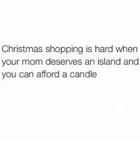 Christmas, Memes, and Shopping: Christmas shopping is hard when  your mom deserves an island and  you can afford a candle maybe an island scented candle?? (@marieclairemag)