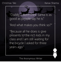 """Memes, Anonymous, and Bicycle: Christmas Tale  Kanav Sharma  """"Daddy, don't think Santa is as  good as people say he is  And what makes you think so?""""  Because all he does is  give  presents to the rich kids in my  class and I am still waiting for  the bicycle I asked for three  years ago  The Anonymous Writer Christmas Tale 