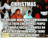 Children, Christmas, and Memes: CHRISTMAS  THE HOLIDAY WHEN MANYAMERICANS  DRESS THEIR CHILDREN AS PEOPLE  THEY WOULD RACIALLY PROFILE ON  ANYOTHER DAYFAND NEVER THINK  TWICEABOUTTHEIIRONY Where's the lie? 🤔🤔 hypocrisy christmas racism