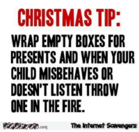 <p>Wednesday Shitz n Giggles  Funny pics and memes  PMSLweb </p>: CHRISTMAS TI  WRAP EMPTY BOXES FOR  PRESENTS AND WHEN YOUR  CHILD MISBEHAVES OR  DOESN'T LISTEN THROW  ONE IN THE FIRE.  The intemet Scavengers <p>Wednesday Shitz n Giggles  Funny pics and memes  PMSLweb </p>