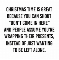 "Being Alone, Christmas, and Lit: CHRISTMAS TIME IS GREAT  BECAUSE YOU CAN SHOUT  ""DON'T COME IN HERE  AND PEOPLE ASSUME YOU'RE  WRAPPING THEIR PRESENTS,  INSTEAD OF JUST WANTING  TO BE LEFT ALONE Christmas time is lit 😅🤣 https://t.co/3SP9QGJ2BN"