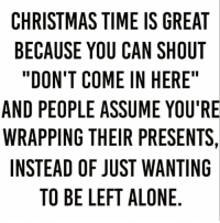 "Being Alone, Christmas, and Memes: CHRISTMAS TIME IS GREAT  BECAUSE YOU CAN SHOUT  ""DON'T COME IN HERE""  AND PEOPLE ASSUME YOU'RE  WRAPPING THEIR PRESENTS,  INSTEAD OF JUST WANTING  TO BE LEFT ALONE 😊 Follow @sobasicicanteven @sobasicicanteven @sobasicicanteven @sobasicicanteven"