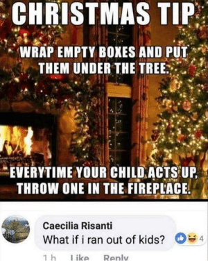 Christmas, Kids, and Tree: CHRISTMAS TIP  ,' WRAP EMPTY BOXES AND PUT  THEM UNDER THE TREE  EVERYTIME YOUR CHILDACTS UP  THROW ONE IN THE FIREPLACE  Caecilia Risanti  What if i ran out of kids? Watch em burn!!