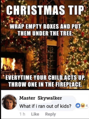 Ass, Christmas, and Dank: CHRISTMAS TIP  ,' WRAP EMPTY BOXES AND PUT  THEM UNDER THE TREE  .  EVERYTIME YOUR CHILD ACTS UP  THROW ONE IN THE FIREPLACE  Master Skvwalker  What if i ran out of kids?4  1 h Like Reply My kid acted up, so I roasted his assliterally. by PhillyPhanatik MORE MEMES