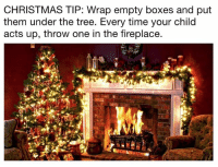 For those with kids...: CHRISTMAS TIP: Wrap empty boxes and put  them under the tree. Every time your child  acts up, throw one in the fireplace. For those with kids...