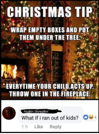 Christmas: CHRISTMAS TIP  WRAP EMPTY BOXES AND PUT  THEM UNDER THE TREE  EVERYTIME YOUR CHILDACIS UP  THROW ONE IN THE FIREPLACE  Anakin Skywalker  What if i ran out of kids?  1h Like Reply