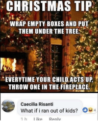 Christmas, Kids, and Tree: CHRISTMAS TIP  WRAP EMPTY BOXES AND PUT  THEM UNDER THE TREE  EVERYTIME YOUR CHILD ACTS UP  THROW ONE IN THE FIREPLACE  Caecilia Risanti  What if i ran out of kids?  D  4 Meirl