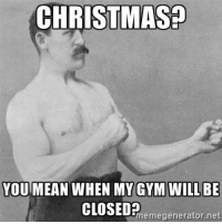 Christmas, Gym, and Happy: CHRISTMAS!  YOU MEAN WHEN MY GYM WILL BE  memegenerator.net Happy Gym's closed day! 💪