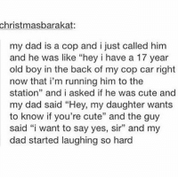 "Cute, Dad, and Memes: christmasbarakat:  my dad is a cop and i just called him  and he was like ""hey i have a 17 year  old boy in the back of my cop car right  now that i'm running him to the  station"" and i asked if he was cute and  my dad said ""Hey, my daughter wants  to know if you're cute"" and the guy  said ""i want to say yes, sir"" and my  dad started laughing so hard double tap if u cute"