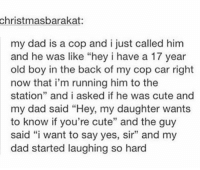 "Cute, Dad, and Old: christmasbarakat:  my dad is a cop and i just called him  and he was like ""hey i have a 17 year  old boy in the back of my cop car right  now that i'm running him to the  station"" and i asked if he was cute and  my dad said ""Hey, my daughter wants  to know if you're cute"" and the guy  said ""i want to say yes, sir"" and my  dad started laughing so hard https://t.co/parkUgLlle"