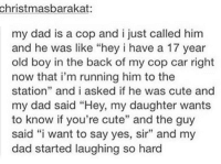 "Cute, Dad, and Lmao: christmasbarakat:  my dad is a cop and i just called him  and he was like ""hey i have a 17 year  old boy in the back of my cop car right  now that i'm running him to the  station"" and i asked if he was cute and  my dad said ""Hey, my daughter wants  to know if you're cute"" and the guy  said ""i want to say yes, sir"" and my  dad started laughing so hard lmao 😂"