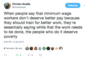 "Cartoon Network, College, and Fast Food: Christo Aivalis  @christoaivalis  Following  When people say that minimum wage  workers don't deserve better pay because  they should train for better work, they're  essentially saying while that the work needs  to be done, the people who do it deserve  poverty  6:50 PM-8 Jan 2018 fattyatomicmutant: brunhiddensmusings:  allthecanadianpolitics: When people say that minimum wage jobs are stepping stones to better employment and therefore don't need to be raised, this is what they're really saying. 'its unskilled labor' they sayit still needs to be fucking done and you sure as hell aint doin itlets assume for a minute that everyone had a college degree, was intelligent and well suited for any job they want and thus could get any job they wanted. it would be nice, although some people would already have an objection somehowbut pizzas still have to be delivered, floors still have to be mopped, store shelves still need to be stocked, assembly lines need to be operated, busses need to be driven, lawns need to be mowed, food needs to be grown and harvested, trucks need to be unloaded, and customers ringed up at the cash register. you do not want to live in a world where those things are not being done, for it is a world that will no longer function. people doing those jobs deserve to be compensated for their efforts enough to live comfortably because they are making the world work just as much as whatever person is making two grand a day sitting in status update meetings, the asshole who decided teen titans go is the only show cartoon network needs, the old guys in suits who have a two hour show talking about sportsball, or the talking poop sculpture that decided to jack up the price of life saving medication by 600%. you know, all the people -really- contributing to society who 'earned' their dumptrucks of money the hard way  Plus i dont know about you but all these rich fucks that say ""its unskilled labour"" can't cook worth a damn so how is fast food cook not a skill? Got to learn to cook right?"
