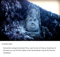 D-Damn!: Christoph-liebe:  Somewhere along the Danube River, near the city of Orsova, Southwest of  Romania you can find this statue of the last barbarian king of the Dacians,  Decebalus. D-Damn!