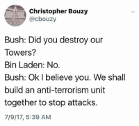 Terrorism, Anti, and Bush: Christopher Bouzy  @cbouzy  Bush: Did you destroy our  Towers?  Bin Laden: No  Bush: Ok l believe you. We shall  build an anti-terrorism unit  together to stop attacks.  7/9/17, 5:39 AM (S)