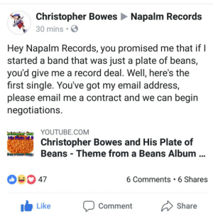 lobsterrjohnson: Hghgsgshshwjwh : Christopher Bowes Napalm Records  30 mins  Hey Napalm Records, you promised me that if I  started a band that was just a plate of beans,  you'd give me a record deal. Well, here's the  first single. You've got my email address,  please email me a contract and we can begin  negotiations  Bow YOUTUBE.COM  His  Christopher Bowes and His Plate of  Beans Theme from a Beans Album  ORonne AtMI  47  6 Comments 6 Shares  Like Comment Share lobsterrjohnson: Hghgsgshshwjwh