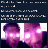 LMFAOO whole lotta gang shit: Christopher Columbus: can I see some  of your land  Native Americans: yea be carefu-  Christopher Columbus: BOONK GANG  HOL LOTTA GANG SHIT LMFAOO whole lotta gang shit