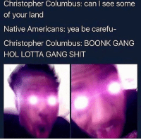 Cats, Crime, and Dank: Christopher Columbus: can I see some  of your land  Native Americans: yea be carefu-  Christopher Columbus: BOONK GANG  HOL LOTTA GANG SHIT And they said blacks got the highest crime rate 😂👌🏾😈🤷🏾‍♂️ @larnite • ➫➫➫ Follow @Staggering for more funny posts daily! • (Ignore: memes dank funny cats insta love me goals happy love twitter)