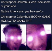 Boonk: Christopher Columbus: can I see some  of your land  Native Americans: yea be carefu  Christopher Columbus: BOONK GANG  HOL LOTTA GANG SHIT