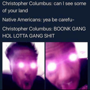 Christopher Columbus by wsgy111 MORE MEMES: Christopher Columbus: can I see some  of your land  Native Americans: yea be carefu-  Christopher Columbus: BOONK GANG  HOL LOTTA GANG SHIT Christopher Columbus by wsgy111 MORE MEMES
