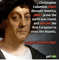 Happy Columbus Day?: Christopher  Columbus didn't  discover America,  didn't prove the  earth was round  and was not the  first European to  cross the Atlantic.  Happy Columbus Day?  guff fails Happy Columbus Day?