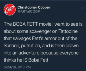 Movie, Boba Fett, and Boba: Christopher Cooper  @ARTofCOOP  The BOBA FETT movie i want to see is  about some scavenger on Tattooine  that salvages Fett's armor out of the  Sarlacc, puts it on, and is then drawn  into an adventure because everyone  thinks he IS Boba Fett  5/24/18, 6:18 PM I could get behind this.