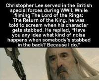 """Memes, The Lord of the Rings, and The Ring: Christopher Lee served in the British  special forces during WWII. While  filming The Lord of the Rings:  The Return of the King, he was  told to scream when his character  gets stabbed. He replied, """"Have  you any idea what kind of noise  happens when somebody's stabbed  in the back? Because I  do."""" https://t.co/zkwAqTmAaC"""