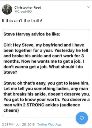 harvey: Christopher Reed  @Creed490  If this ain't the truth!  Steve Harvey advice be like:  Girl: Hey Steve, my boyfriend and I have  been together for a year. Yesterday he fell  and broke his ankle and can't work for 3  months. Now he wants me to get a job. I  don't wanna get a job. What should I do  Steve?  Steve: oh that's easy, you got to leave him.  Let me tell you something ladies, any man  that breaks his ankle, doesn't deserve you.  You got to know your worth. You deserve a  man with 2 STRONG ankles (audience  cheers)  2:21 PM Jun 28, 2019 Twitter Web App