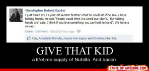 "Give That Kidhttp://omg-humor.tumblr.com: Christopher Robert Baxter  I just asked my 11 year old autistic brother what he would do if he saw 2 boys  holding hands. He said ""People would think it is weird but i don't, i like holding  hands with cats, I think if you love something you can hold its hand"". We have a  winner.  Unlike · Comment about an hour ago  O You, AnnaBelle Brendle, Kaylee Harrington and 83 others like this.  GIVE THAT KID  a lifetime supply of Nutella. And bacon.  TASTE OF AWESOME.COM Give That Kidhttp://omg-humor.tumblr.com"