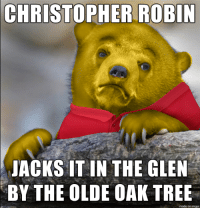 Winnie-the-Pooh is a tattletale: CHRISTOPHER ROBIN  JACKS IT IN THE GLEN  BY THE OLDE OAK TREE  made on imgur Winnie-the-Pooh is a tattletale