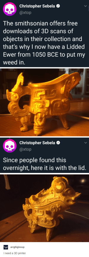 38+ Fresh Tumblr Pics That'll Turn Your Day Around - Funquila: Christopher Sebela  @xtop  The smithsonian offers free  downloads of 3D scans of  objects in their collection and  that's why I now have a Lidded  Ewer from 1050 BCE to put my  weed in.  Christopher Sebela  @xtop  Since people found this  overnight, here it is with the lid.  aearrghigiveup  I need a 3D printer 38+ Fresh Tumblr Pics That'll Turn Your Day Around - Funquila