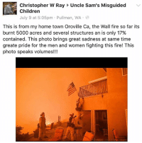 Andrew Bogut, Bad, and Blessed: Christopher W Ray Uncle Sam's Misguided  Children  July 9 at 5:05pm . Pullman, WA .  This is from my home town Oroville Ca, the Wall fire so far its  burnt 5000 acres and several structures an is only 17%  contained. This photo brings great sadness at same time  greate pride for the men and women fighting this fire! This  photo speaks volumes!!! 🇺🇸 When people ask you about @unclesamsmisguidedchildren you show them this. We are a brand & community built on the support of our bravest men and women who know we give it back 110%. Imagine you manage one of the largest community in social media and wanting to help everyone you could by sharing their stories , good or bad ones? That's what we do. Uncle Sams Misguided Children is not a page, is a brotherhood , a family of patriotic children of Uncle Sams who represent the brand and support it. To all the Firefighters involved in these horrific fires consuming all in its path, please stay safe and come home to your families. May god watch over all of you as our country stands together for all the sacrifice being made not just our first responders but volunteers as well! Bless all of them! Read the story: https:-news.unclesamsmisguidedchildren.com-calif-firefighters-rescue-old-glory-from-raging-wildfire- Fb.Com-UncleSamsChildren 🇺🇸YouTube Channel youtube.com-c-UncleSamsMisguidedChildren 🇺🇸 Visit our website for News and Information. 🇺🇸 www.UncleSamsMisguidedChildren.com 🇺🇸 Tag Your Friends & Join our Brotherhood @unclesamsmisguidedchildren unclesamsmisguidedchildren MisguidedLife USMCNation AmericanProud veteranowned USA Murica Merica USMC marinecorps usmclife secondamendment patriotic marines firefighters Firemen Fireman firefighter firefighterlife firefighterfitness firefighting oroville orovilleca california forestfire