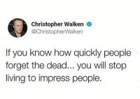 Real Talk...💯 https://t.co/rzhDEXnz1Z: Christopher Walken  @ChristopherWalken  If you know how quickly people  forget the dead... you will stop  living to impress people. Real Talk...💯 https://t.co/rzhDEXnz1Z