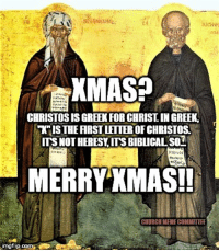 "Church, Episcopal Church , and Ancient: CHRISTOSIS GREEK FORCHRISTINGREEK.  WTISTHEARSTLEITEROFGHRISTOSS  ITS NOT HERESY ITS BIBuCALSOT  MERRY XMAS!  CHURCH MEMECOMMITTRE  mgflip.com The ""X"" in ""Xmas"" is actually the Greek letter Chi and is an ancient Christian symbol meaning ""Christ.""   (Meme shared from Church Meme Committee)"