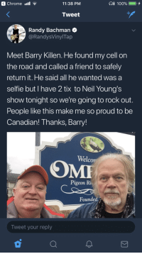 <p>Couple of Canadian guys keeping it wholesome.</p>: Chrome .l  11:38 PM  Tweet  Randy Bachman  @RandysVinylTap  Meet Barry Killen. He found my cell on  the road and called a friend to safely  return it. He said all he wanted was a  selfie but I have 2 tix to Neil Young's  show tonight so we're going to rock out  People like this make me so proud to be  Canadian! Thanks, Barry!  Welco  Pigeon Ri  Founded  Tweet your reply <p>Couple of Canadian guys keeping it wholesome.</p>