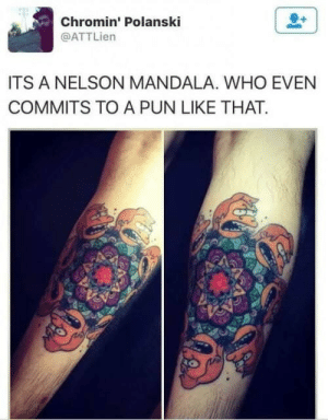 nelson: Chromin' Polanski  @ATTLien  ITS A NELSON MANDALA. WHO EVEN  COMMITS TO A PUN LIKE THAT