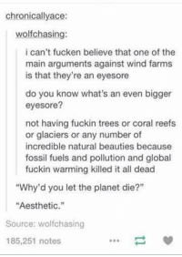 """nature beauty: chronically ace:  wolfchasing:  i can't fucken believe that one of the  main arguments against wind farms  is that they're an eyesore  do you know what's an even bigger  eyesore?  not having fuckin trees or coral reefs  or glaciers or any number of  incredible natural beauties because  fossil fuels and pollution and global  fuckin warming killed it all dead  """"Why'd you let the planet die?""""  """"Aesthetic  Source: wolfchasing  185,251 notes"""