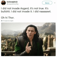 Some memes for all you cinemaphiles! #Movies #Marvel #MovieMemes #Loki #Thor: (((chrstphr))  @LasaghaEveryDay  Suivre  I did not invade Asgard, it's not true. It's  bullshit. I did not invade it. I did naaaaawt.  Oh hi Thor.  A l'origine en anglais Some memes for all you cinemaphiles! #Movies #Marvel #MovieMemes #Loki #Thor