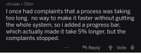 200 IQ level programming: chrwei 59m  I once had complaints that a process was taking  too long. no way to make it faster without gutting  the whole system, so i added a progress bar,  which actually made it take 5% longer, but the  complaints stopped.  Reply Vote 200 IQ level programming