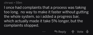 Once, Bar, and Faster: chrwei 59m  I once had complaints that a process was taking  too long. no way to make it faster without gutting  the whole system, so i added a progress bar,  which actually made it take 5% longer, but the  complaints stopped.  Reply Vote Progressbar 101